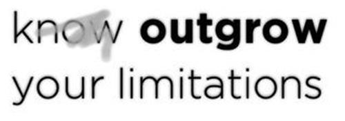 KNOW OUTGROW YOUR LIMITATIONS