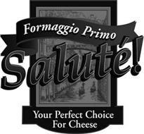 FORMAGGIO PRIMO SALUTÉ! YOUR PERFECT CHOICE FOR CHEESE
