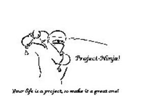 PROJECT-NINJA! YOUR LIFE IS A PROJECT, SO MAKE IT A GREAT ONE!