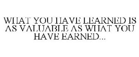 WHAT YOU HAVE LEARNED IS AS VALUABLE ASWHAT YOU HAVE EARNED...