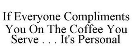 IF EVERYONE COMPLIMENTS YOU ON THE COFFEE YOU SERVE . . . IT'S PERSONAL