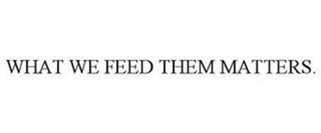 WHAT WE FEED THEM MATTERS.