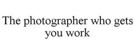 THE PHOTOGRAPHER WHO GETS YOU WORK