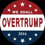 WE SHALL OVERTRUMP 2016