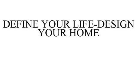 DEFINE YOUR LIFE-DESIGN YOUR HOME