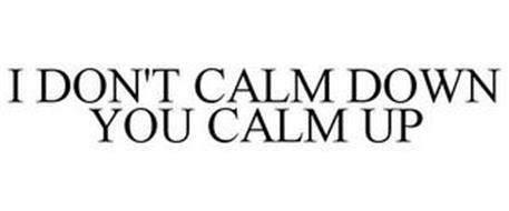I DON'T CALM DOWN YOU CALM UP
