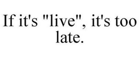 "IF IT'S ""LIVE"", IT'S TOO LATE."