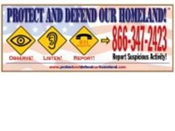 PROTECT AND DEFEND OUR HOMELAND! OBSERVE! LISTEN! REPORT! REPORT SUSPICIOUS ACTIVITY! 911 EMERGENCY ONLY WWW.PROTECTANDDEFENDOURHOMELAND.COM