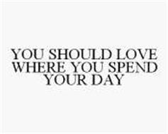 YOU SHOULD LOVE WHERE YOU SPEND YOUR DAY