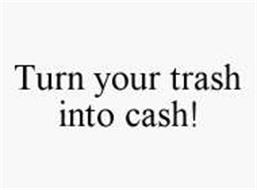 TURN YOUR TRASH INTO CASH!