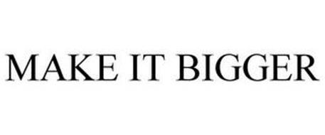 MAKE IT BIGGER