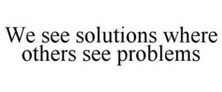 WE SEE SOLUTIONS WHERE OTHERS SEE PROBLEMS