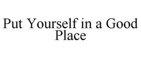 PUT YOURSELF IN A GOOD PLACE