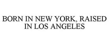 BORN IN NEW YORK, RAISED IN LOS ANGELES