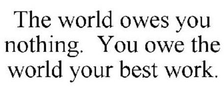 THE WORLD OWES YOU NOTHING. YOU OWE THE WORLD YOUR BEST WORK.