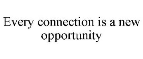 EVERY CONNECTION IS A NEW OPPORTUNITY