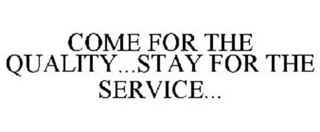 COME FOR THE QUALITY...STAY FOR THE SERVICE...