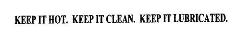 KEEP IT HOT. KEEP IT CLEAN. KEEP IT LUBRICATED.