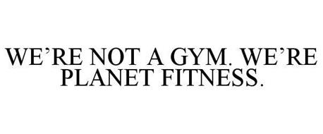 WE'RE NOT A GYM. WE'RE PLANET FITNESS.