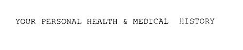 YOUR PERSONAL HEALTH & MEDICAL HISTORY