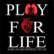 PLAY FOR LIFE SHARE LIFE AND EXPERIENCETHE FUN!