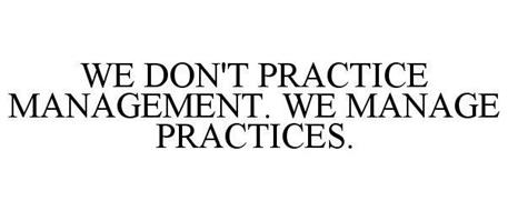 WE DON'T PRACTICE MANAGEMENT. WE MANAGE PRACTICES.