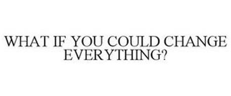 WHAT IF YOU COULD CHANGE EVERYTHING?