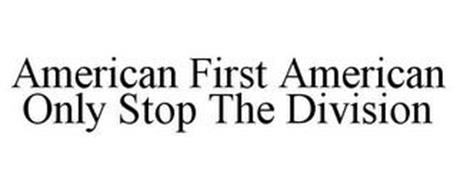 AMERICAN FIRST AMERICAN ONLY STOP THE DIVISION