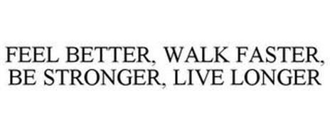 FEEL BETTER, WALK FASTER, BE STRONGER, LIVE LONGER