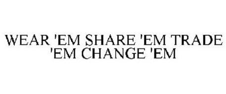 WEAR 'EM SHARE 'EM TRADE 'EM CHANGE 'EM