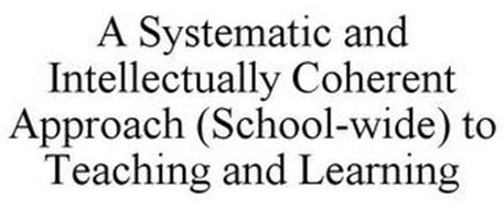 A SYSTEMATIC AND INTELLECTUALLY COHERENT APPROACH (SCHOOL-WIDE) TO TEACHING AND LEARNING