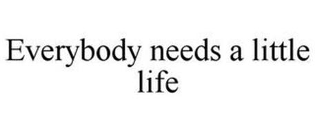 EVERYBODY NEEDS A LITTLE LIFE