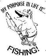 MY PORPOISE IN LIFE IS FISHING!