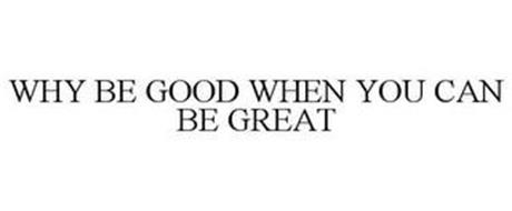 WHY BE GOOD WHEN YOU CAN BE GREAT