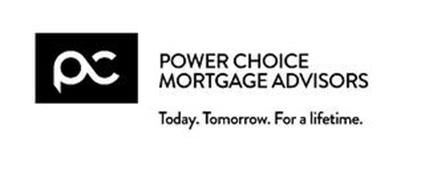 PC POWER CHOICE MORTGAGE ADVISORS TODAY. TOMORROW. FOR A LIFETIME.