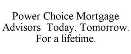 POWER CHOICE MORTGAGE ADVISORS TODAY. TOMORROW. FOR A LIFETIME.