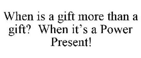 WHEN IS A GIFT MORE THAN A GIFT? WHEN IT'S A POWER PRESENT!