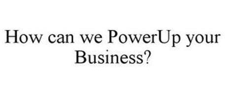 HOW CAN WE POWERUP YOUR BUSINESS?