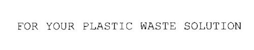 FOR YOUR PLASTIC WASTE SOLUTION