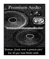 "PREMIUM AUDIO WWW.PREMIUMAUDIO.BIZ ""PREMIUM SOUND, NEVER A PREMIUM PRICE."" FOR ALL YOUR HOME THEATRE NEEDS."