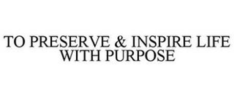 TO PRESERVE & INSPIRE LIFE WITH PURPOSE
