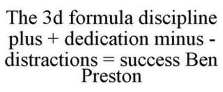 THE 3D FORMULA DISCIPLINE PLUS + DEDICATION MINUS - DISTRACTIONS = SUCCESS BEN PRESTON