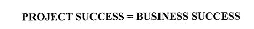 PROJECT SUCCESS = BUSINESS SUCCESS