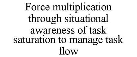 FORCE MULTIPLICATION THROUGH SITUATIONAL AWARENESS OF TASK SATURATION TO MANAGE TASK FLOW
