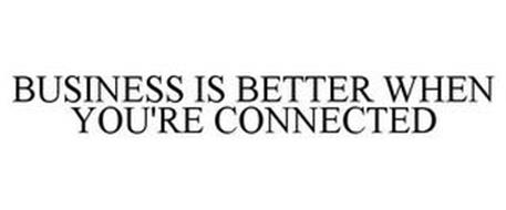 BUSINESS IS BETTER WHEN YOU'RE CONNECTED