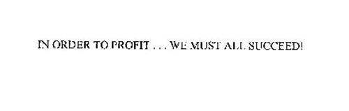 IN ORDER TO PROFIT ... WE MUST ALL SUCCEED!