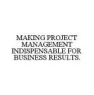 MAKING PROJECT MANAGEMENT INDISPENSABLE FOR BUSINESS RESULTS.