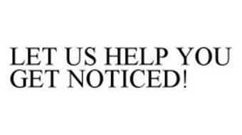 LET US HELP YOU GET NOTICED!