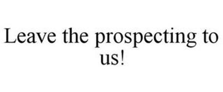 LEAVE THE PROSPECTING TO US!
