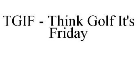 TGIF - THINK GOLF IT'S FRIDAY